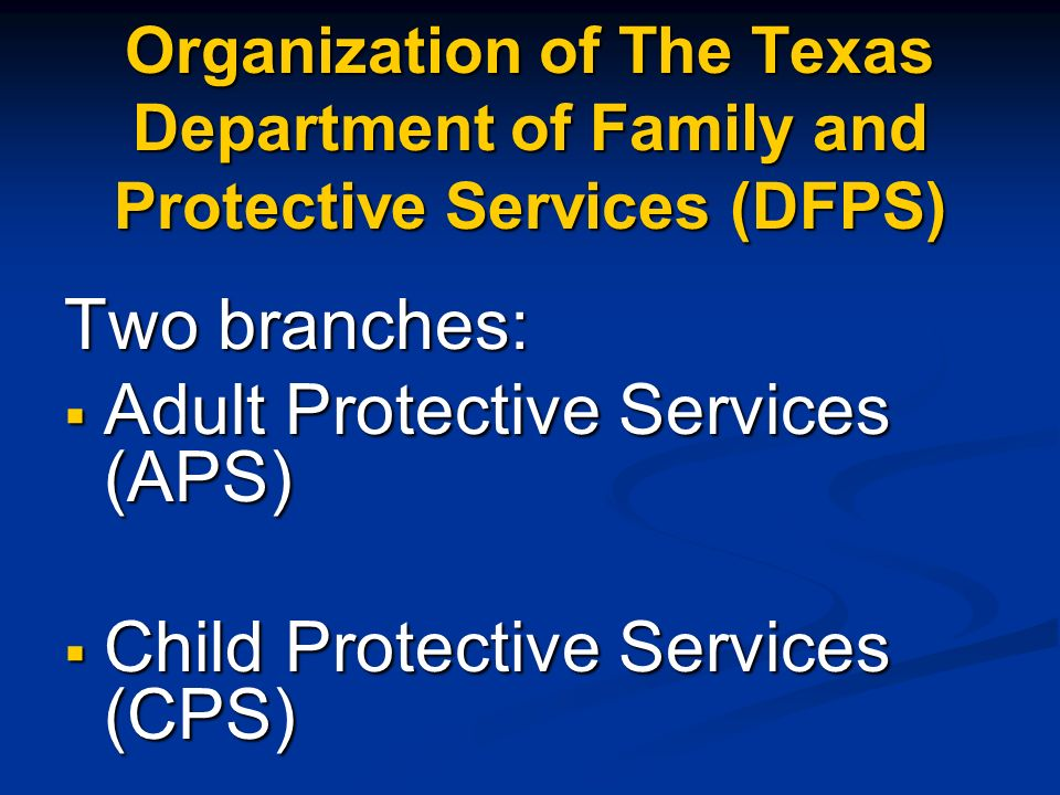 Organization of The Texas Department of Family and Protective Services (DFPS) Two branches: Adult Protective Services (APS) Adult Protective Services