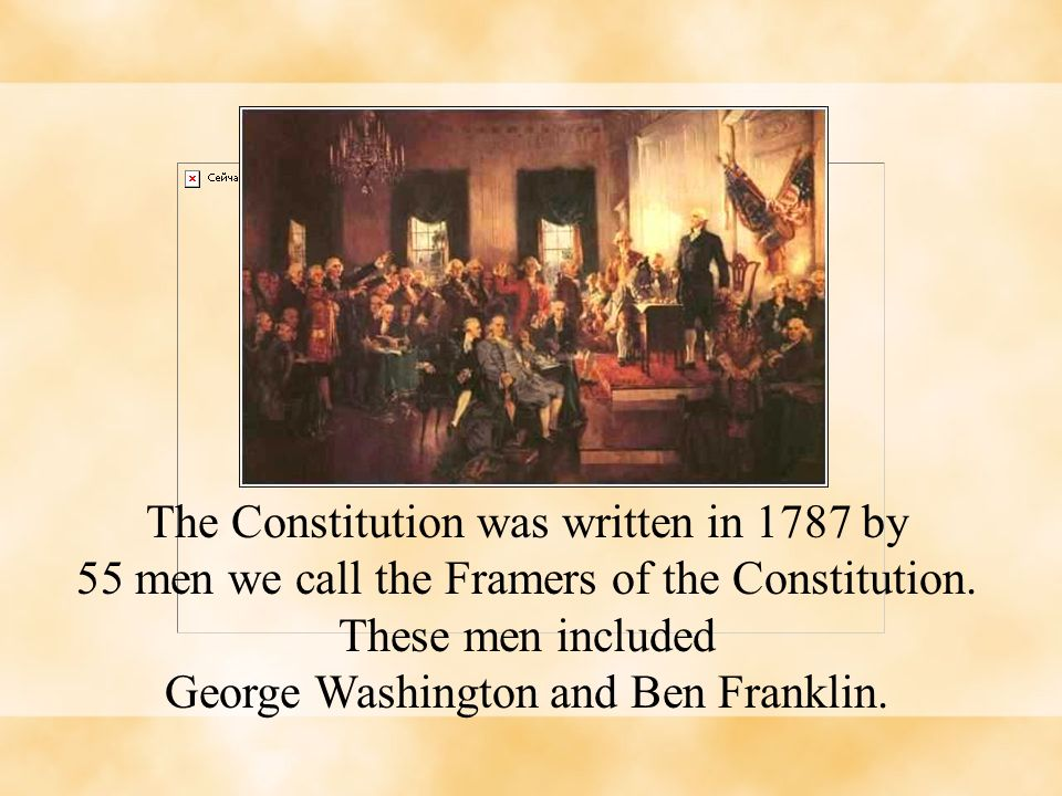 The Constitution was written in 1787 by 55 men we call the Framers of the Constitution. These men included George Washington and Ben Franklin.