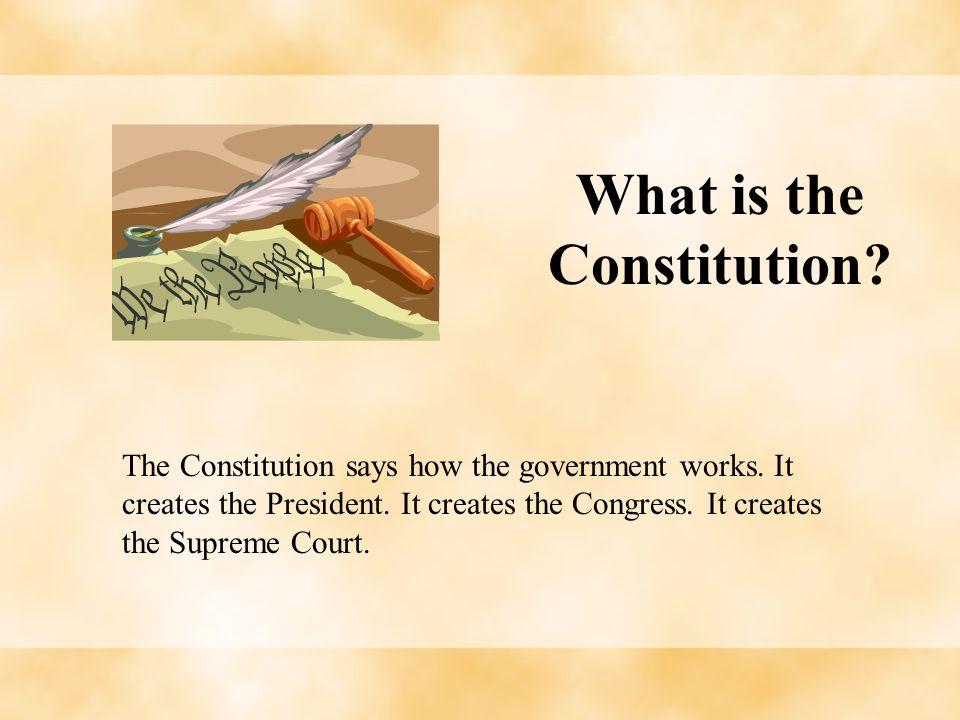 What is the Constitution? The Constitution says how the government works. It creates the President. It creates the Congress. It creates the Supreme Co