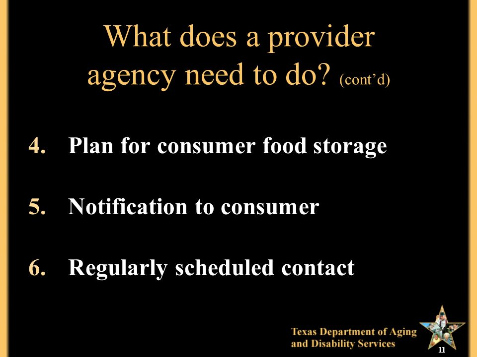 11 What does a provider agency need to do? (contd) 4.Plan for consumer food storage 5.Notification to consumer 6.Regularly scheduled contact