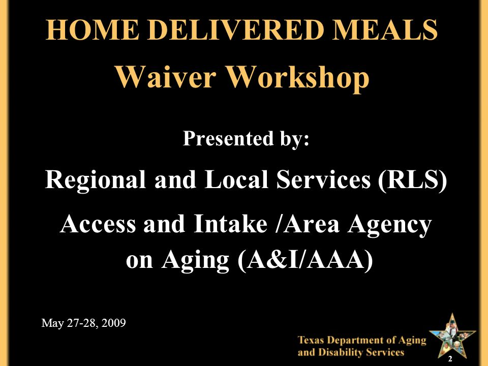 2 HOME DELIVERED MEALS Waiver Workshop Presented by: Regional and Local Services (RLS) Access and Intake /Area Agency on Aging (A&I/AAA) May 27-28, 20