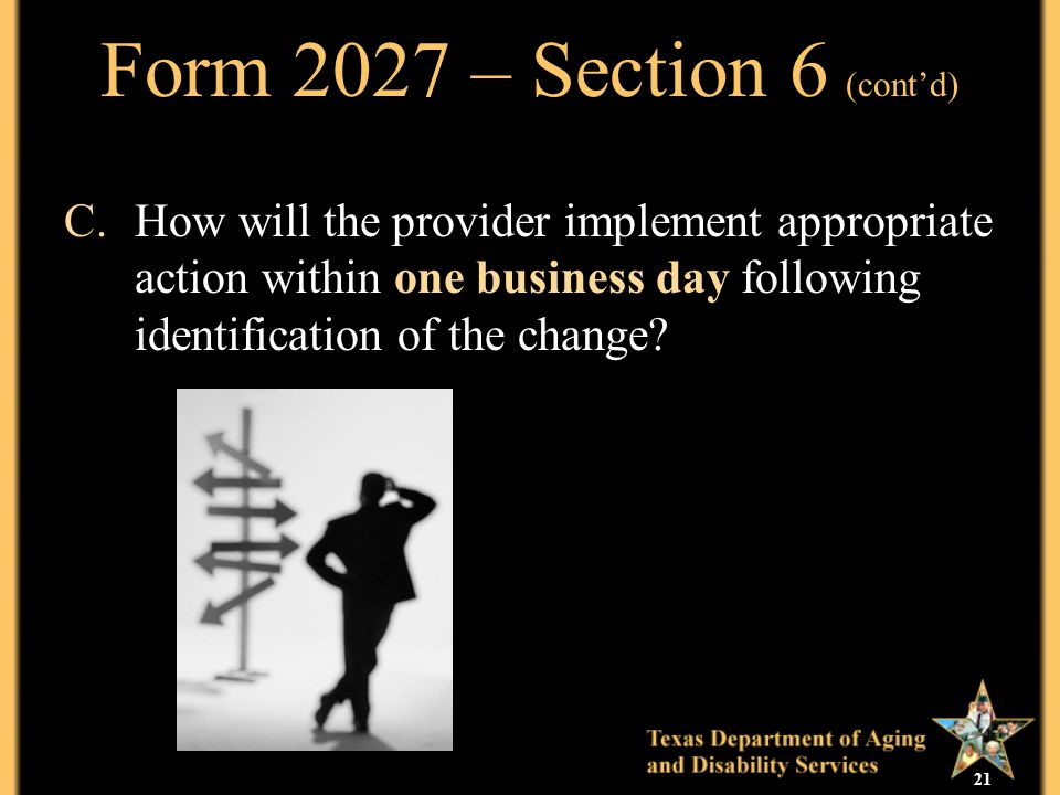 21 Form 2027 – Section 6 (contd) C.How will the provider implement appropriate action within one business day following identification of the change?