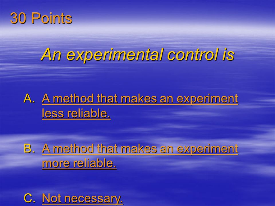 An experimental control is A.A method that makes an experiment less reliable.