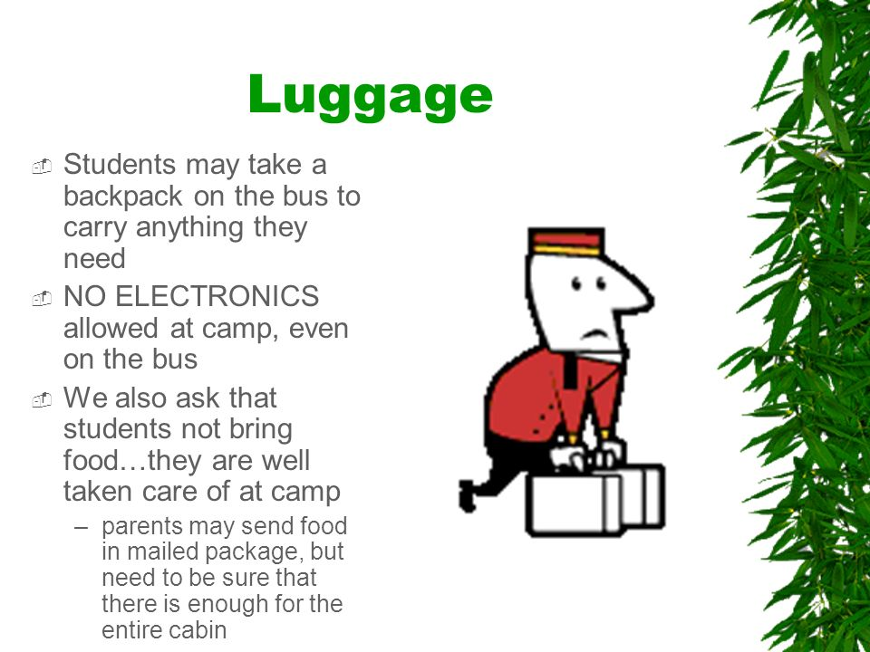 Luggage Include the What to Take list for students to use when coming home All luggage will go in the luggage truck at 8:00 the morning we leave -Luggage night will be Tuesday, May 2 nd -Between 6:30-7:30 luggage may be brought into the library and left for the morning.