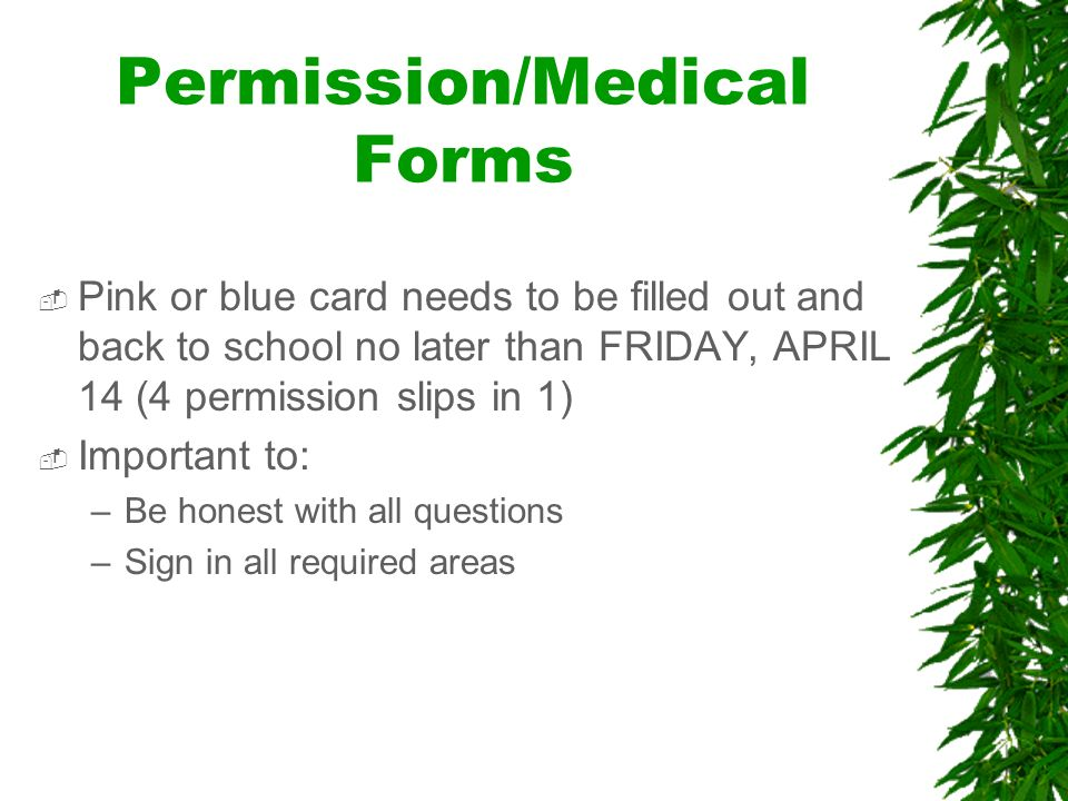 Permission/Medical Forms Pink or blue card needs to be filled out and back to school no later than FRIDAY, APRIL 14 (4 permission slips in 1) Important to: –Be honest with all questions –Sign in all required areas