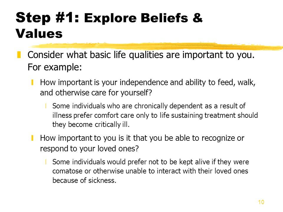 10 Step #1: Explore Beliefs & Values zConsider what basic life qualities are important to you. For example: yHow important is your independence and ab