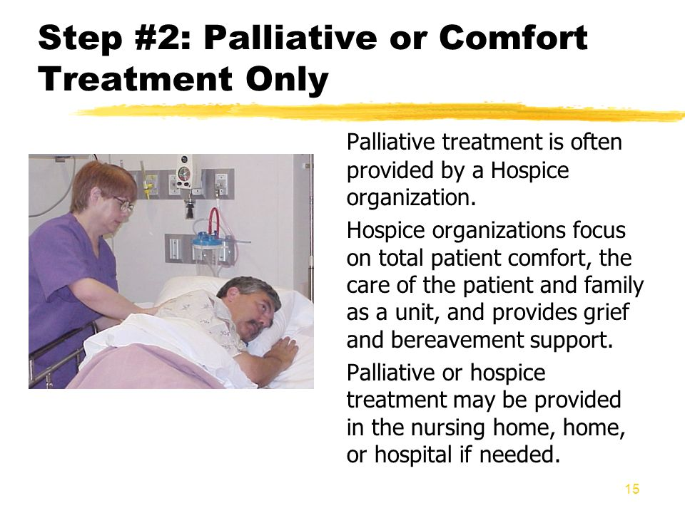 15 Step #2: Palliative or Comfort Treatment Only Palliative treatment is often provided by a Hospice organization. Hospice organizations focus on tota