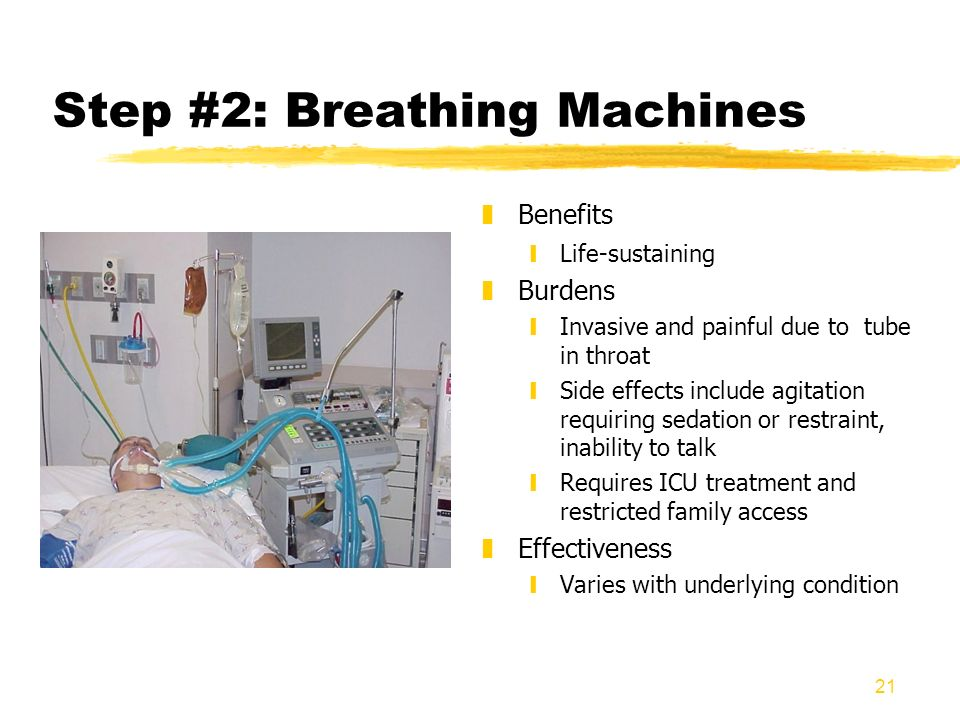 21 Step #2: Breathing Machines z Benefits yLife-sustaining z Burdens yInvasive and painful due to tube in throat ySide effects include agitation requi