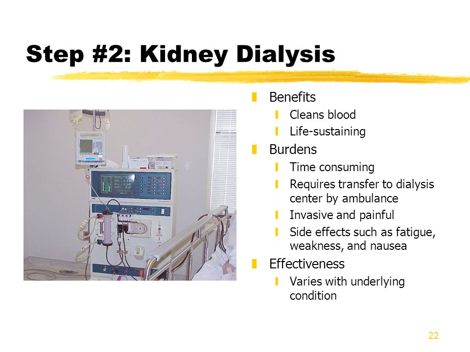 22 Step #2: Kidney Dialysis z Benefits yCleans blood yLife-sustaining z Burdens yTime consuming yRequires transfer to dialysis center by ambulance yIn