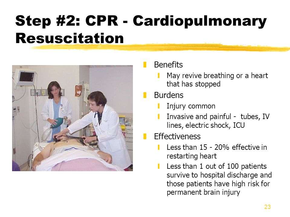 23 Step #2: CPR - Cardiopulmonary Resuscitation z Benefits yMay revive breathing or a heart that has stopped z Burdens yInjury common yInvasive and pa