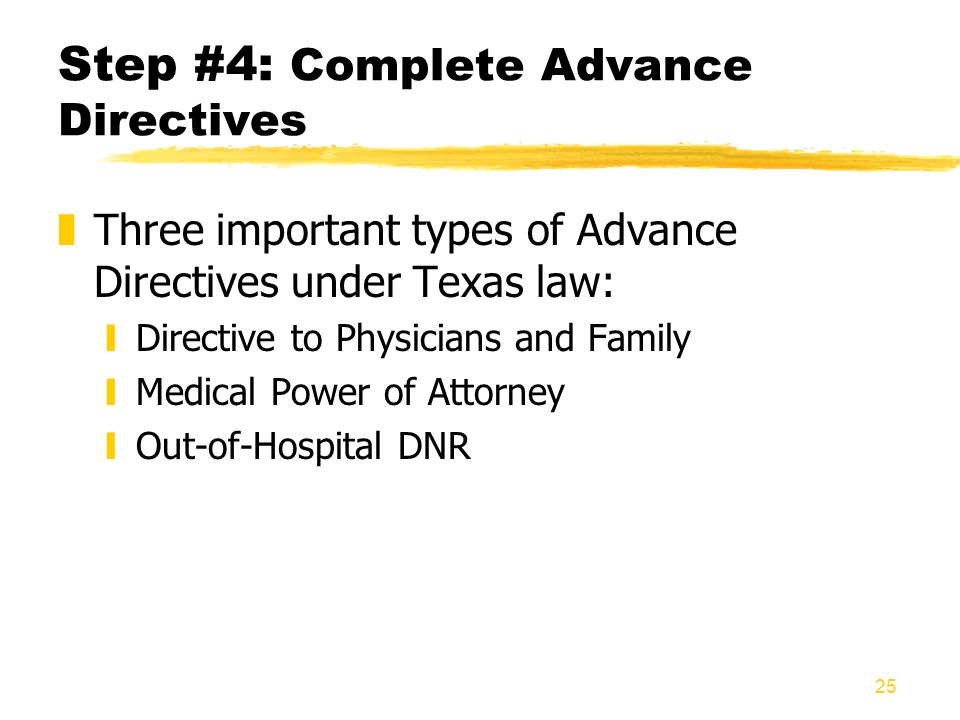 25 Step #4: Complete Advance Directives zThree important types of Advance Directives under Texas law: yDirective to Physicians and Family yMedical Pow