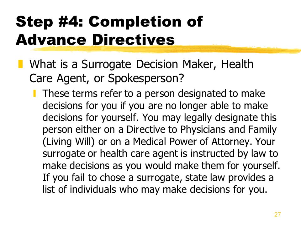 27 Step #4: Completion of Advance Directives zWhat is a Surrogate Decision Maker, Health Care Agent, or Spokesperson? yThese terms refer to a person d