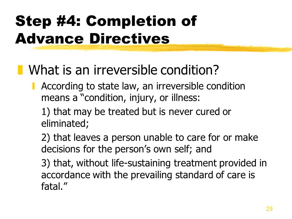 29 Step #4: Completion of Advance Directives zWhat is an irreversible condition? yAccording to state law, an irreversible condition means a condition,