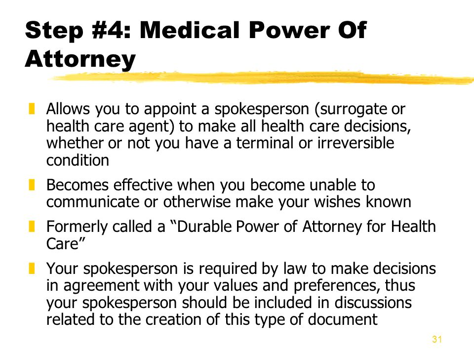 31 Step #4: Medical Power Of Attorney zAllows you to appoint a spokesperson (surrogate or health care agent) to make all health care decisions, whethe