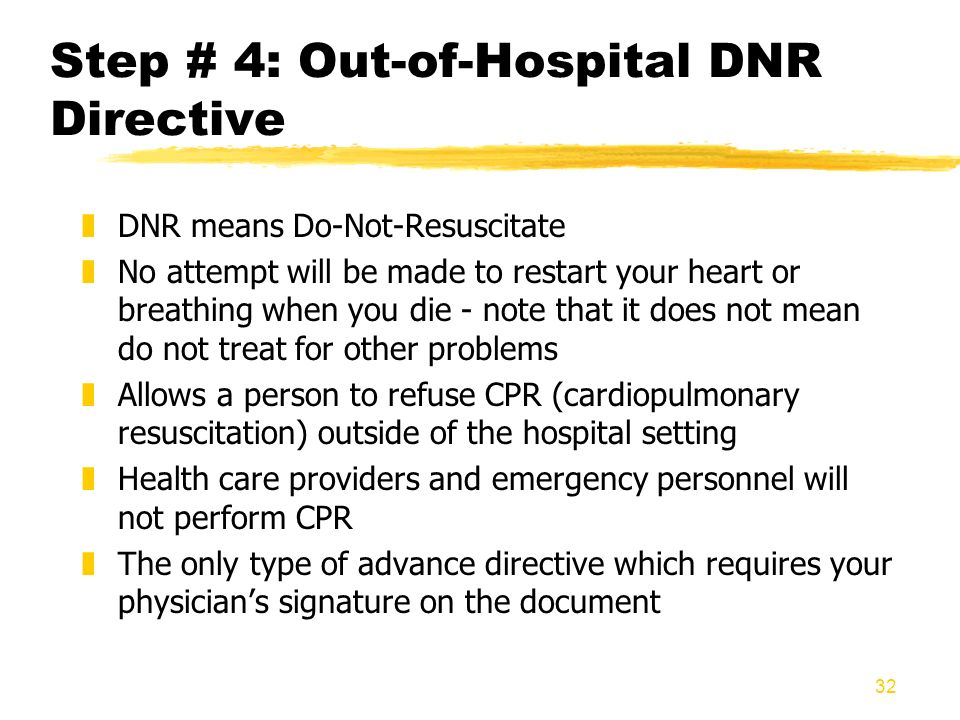 32 Step # 4: Out-of-Hospital DNR Directive zDNR means Do-Not-Resuscitate zNo attempt will be made to restart your heart or breathing when you die - no