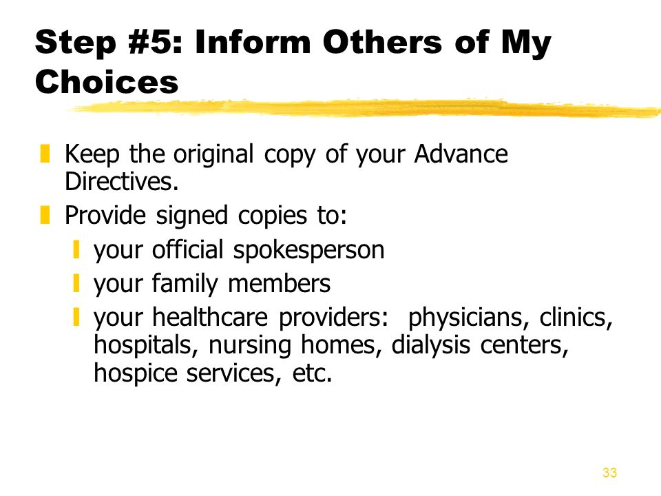 33 Step #5: Inform Others of My Choices zKeep the original copy of your Advance Directives. zProvide signed copies to: yyour official spokesperson yyo