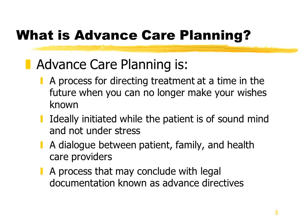 5 What is Advance Care Planning? zAdvance Care Planning is: yA process for directing treatment at a time in the future when you can no longer make you