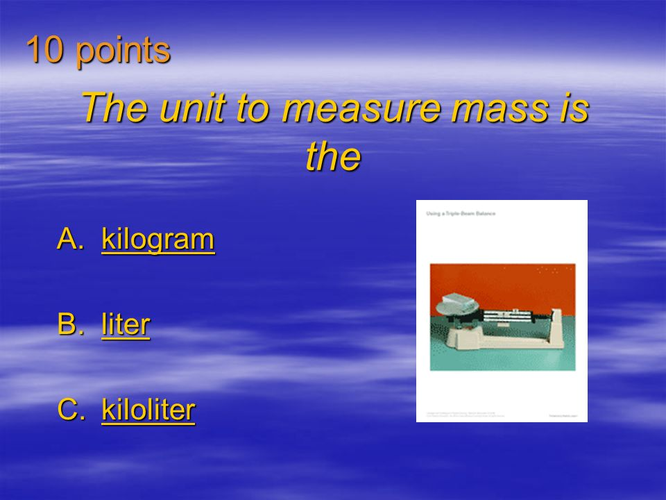 The unit to measure mass is the A.kilogram kilogram B.liter liter C.kiloliter kiloliter 10 points