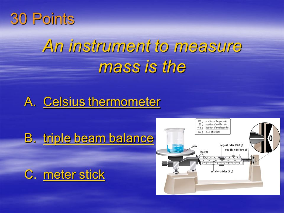 An instrument to measure mass is the A.Celsius thermometer Celsius thermometerCelsius thermometer B.triple beam balance triple beam balancetriple beam balance C.meter stick meter stickmeter stick 30 Points
