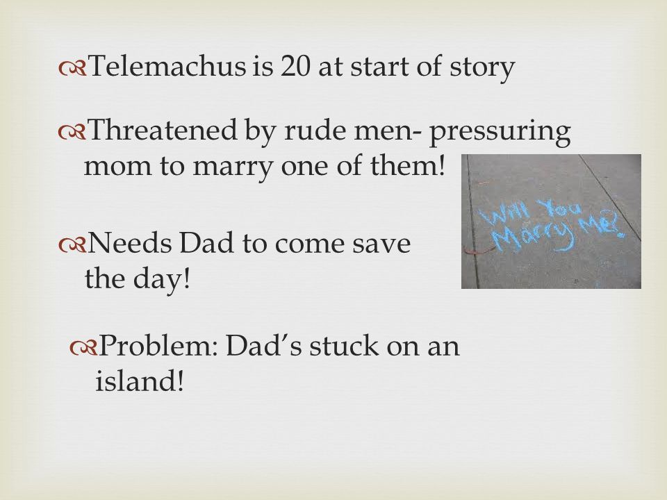 Telemachus is 20 at start of story Threatened by rude men- pressuring mom to marry one of them.