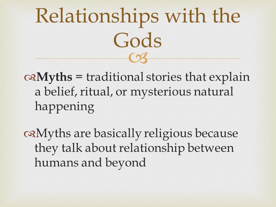 Relationships with the Gods Myths = traditional stories that explain a belief, ritual, or mysterious natural happening Myths are basically religious because they talk about relationship between humans and beyond