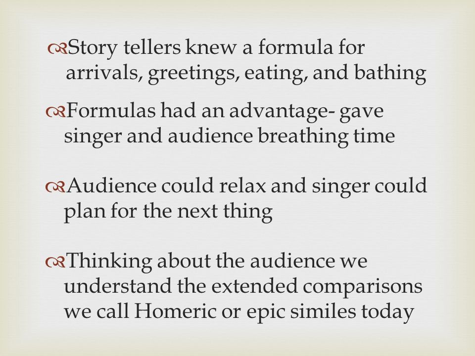Story tellers knew a formula for arrivals, greetings, eating, and bathing Formulas had an advantage- gave singer and audience breathing time Audience could relax and singer could plan for the next thing Thinking about the audience we understand the extended comparisons we call Homeric or epic similes today