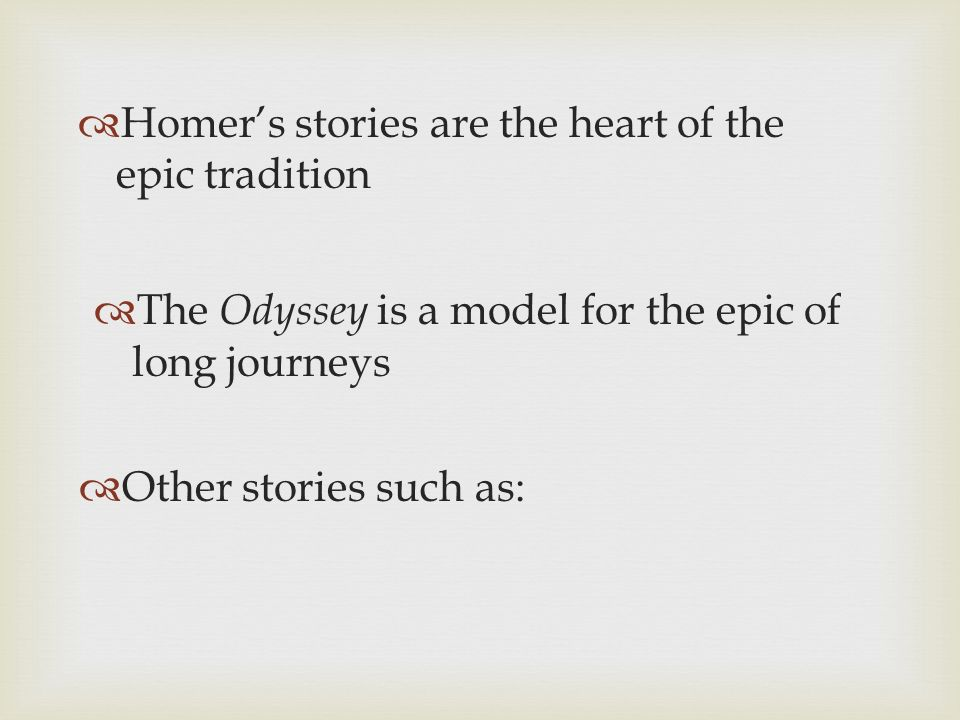 Homers stories are the heart of the epic tradition The Odyssey is a model for the epic of long journeys Other stories such as: