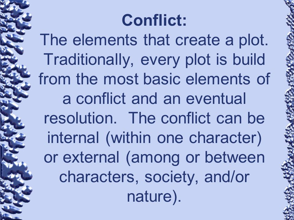 Conflict: The elements that create a plot. Traditionally, every plot is build from the most basic elements of a conflict and an eventual resolution. T