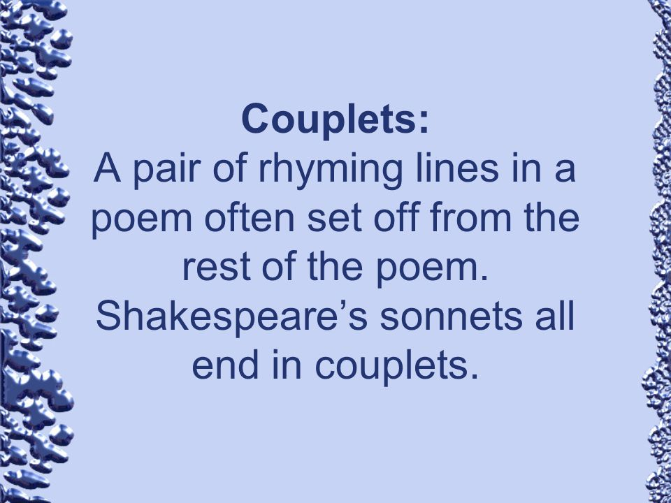 Couplets: A pair of rhyming lines in a poem often set off from the rest of the poem. Shakespeares sonnets all end in couplets.