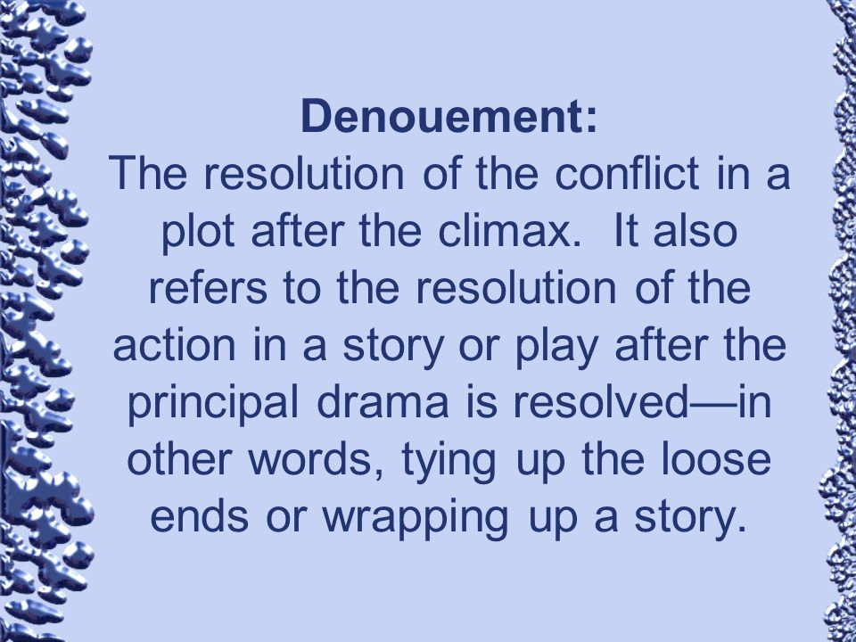 Denouement: The resolution of the conflict in a plot after the climax. It also refers to the resolution of the action in a story or play after the pri