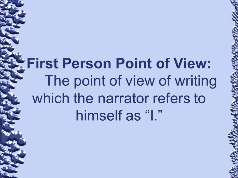 First Person Point of View: The point of view of writing which the narrator refers to himself as I.