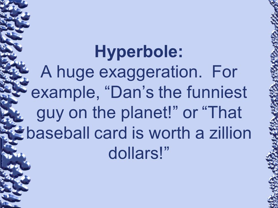 Hyperbole: A huge exaggeration. For example, Dans the funniest guy on the planet! or That baseball card is worth a zillion dollars!
