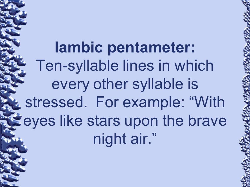Iambic pentameter: Ten-syllable lines in which every other syllable is stressed. For example: With eyes like stars upon the brave night air.