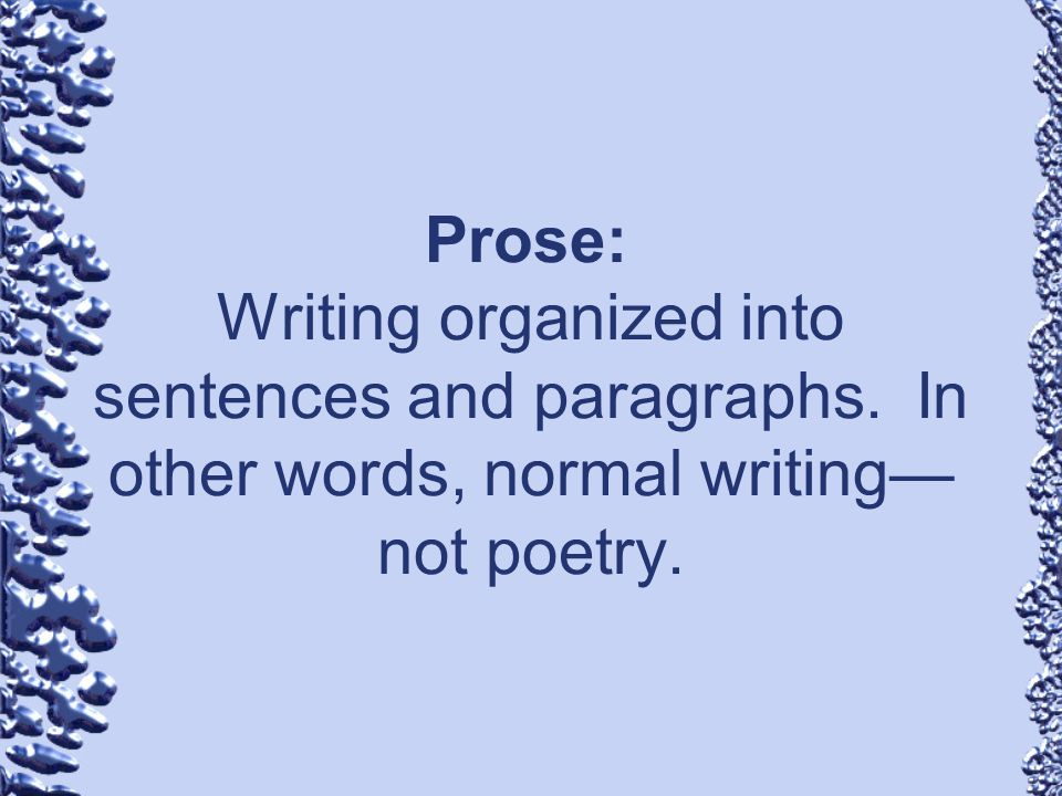 Prose: Writing organized into sentences and paragraphs. In other words, normal writing not poetry.