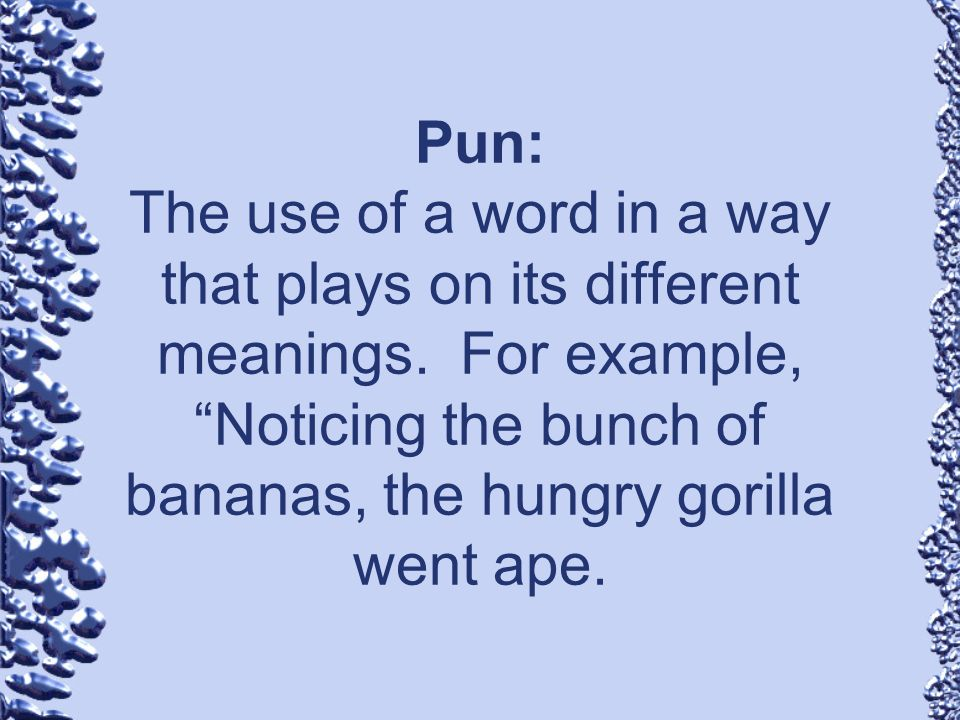 Pun: The use of a word in a way that plays on its different meanings. For example, Noticing the bunch of bananas, the hungry gorilla went ape.