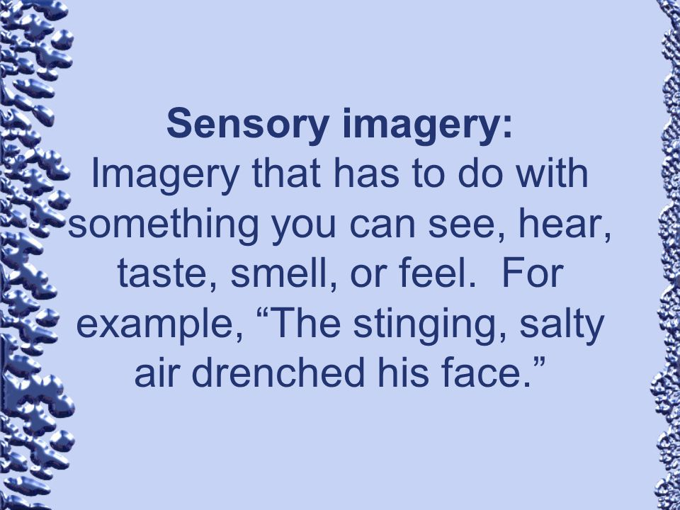 Sensory imagery: Imagery that has to do with something you can see, hear, taste, smell, or feel. For example, The stinging, salty air drenched his fac