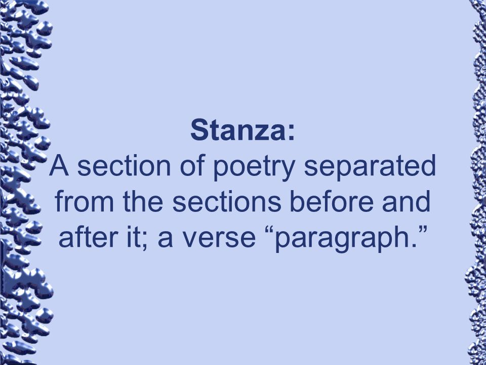 Stanza: A section of poetry separated from the sections before and after it; a verse paragraph.
