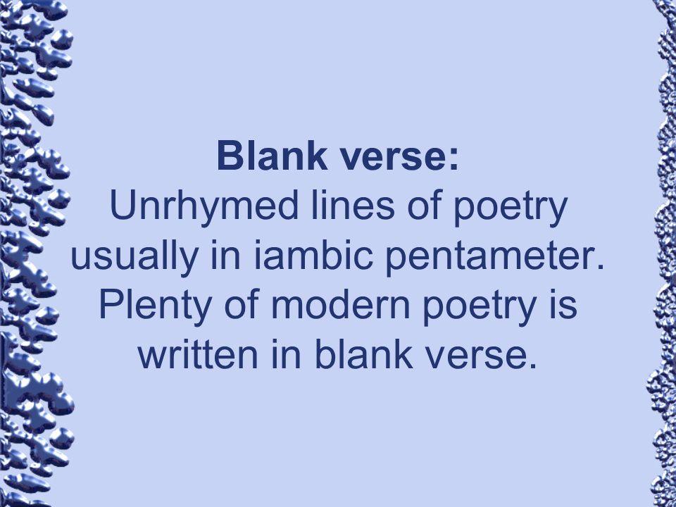 Blank verse: Unrhymed lines of poetry usually in iambic pentameter. Plenty of modern poetry is written in blank verse.