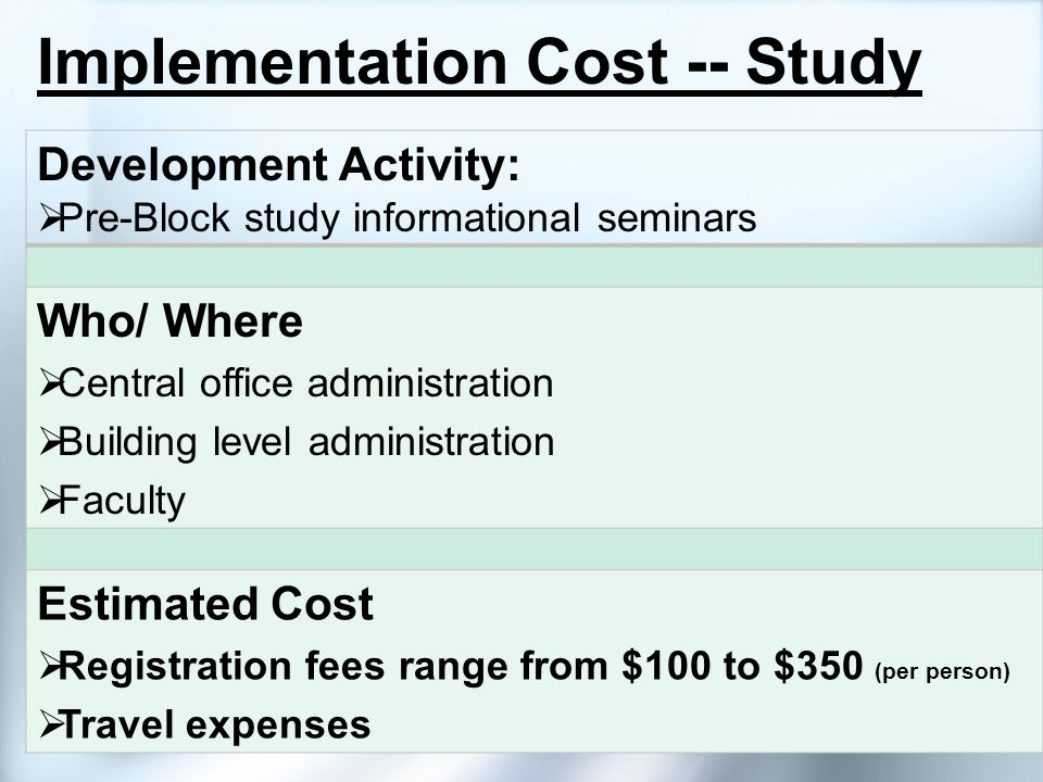 Implementation Cost -- Study Development Activity: Pre-Block study informational seminars Who/ Where Central office administration Building level admi