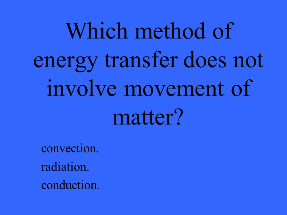 Which method of energy transfer does not involve movement of matter? convection. radiation. conduction.