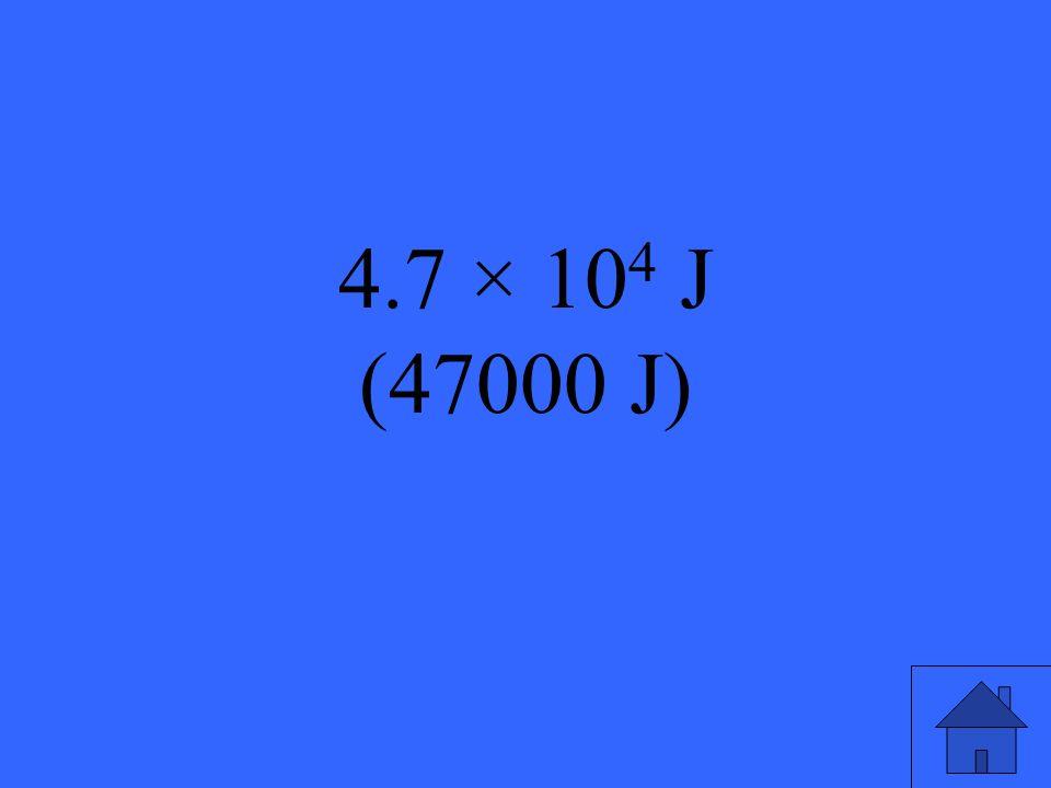 4.7 × 10 4 J (47000 J)