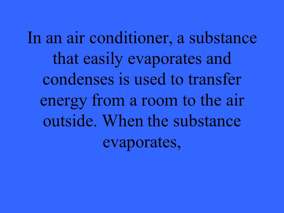 In an air conditioner, a substance that easily evaporates and condenses is used to transfer energy from a room to the air outside. When the substance