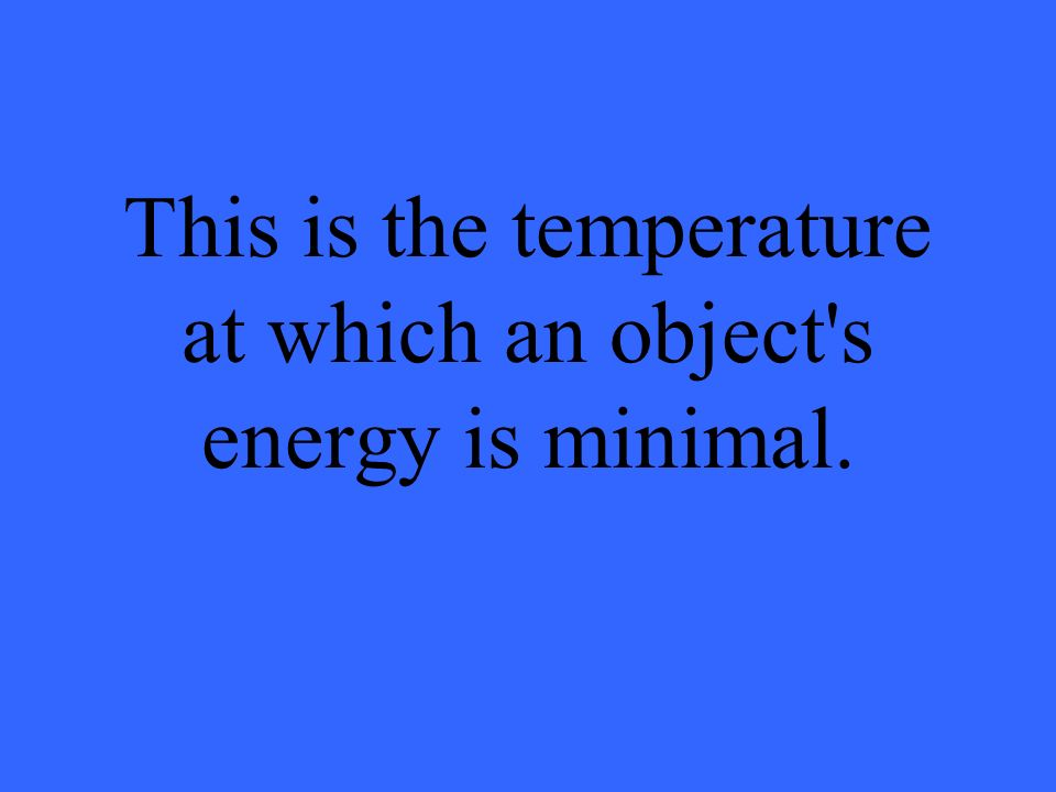 This is the temperature at which an object's energy is minimal.