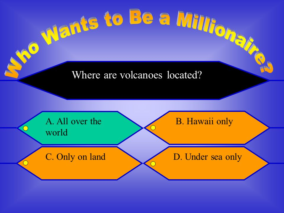 Where are volcanoes located A. All over the world B. Hawaii only C. Only on landD. Under sea only