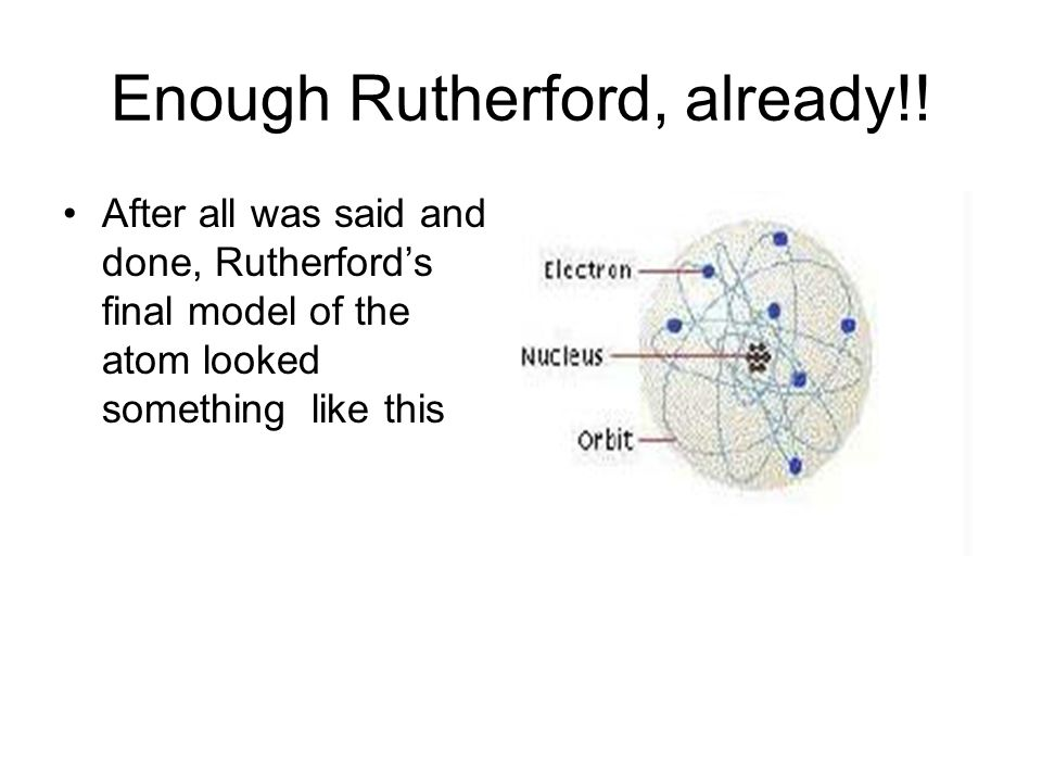 Niels Bohr Knew Rutherfords model couldnt be completely correct or the electrons would crash into the nucleus So he proposed the electron energy level model