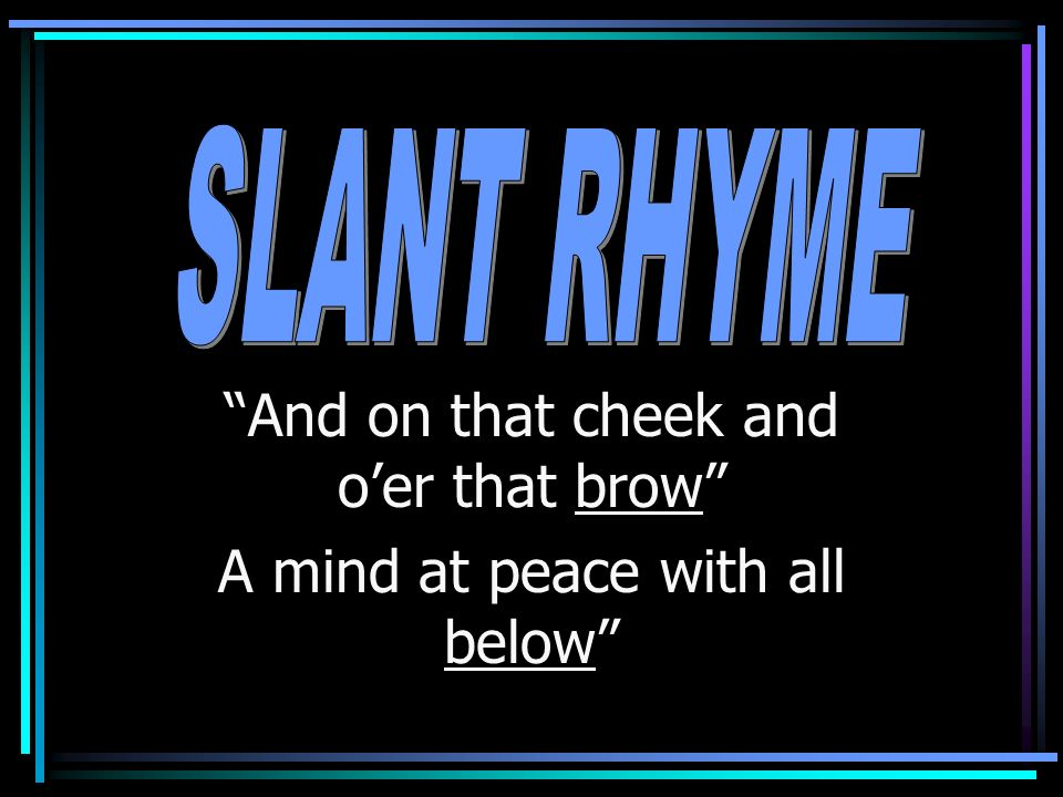 A slant rhyme or half rhyme occurs when the vowel sounds are not quite identical.