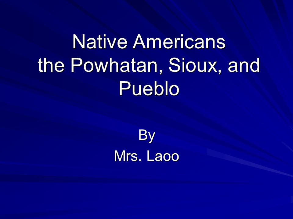 Native Americans the Powhatan, Sioux, and Pueblo By Mrs. Laoo