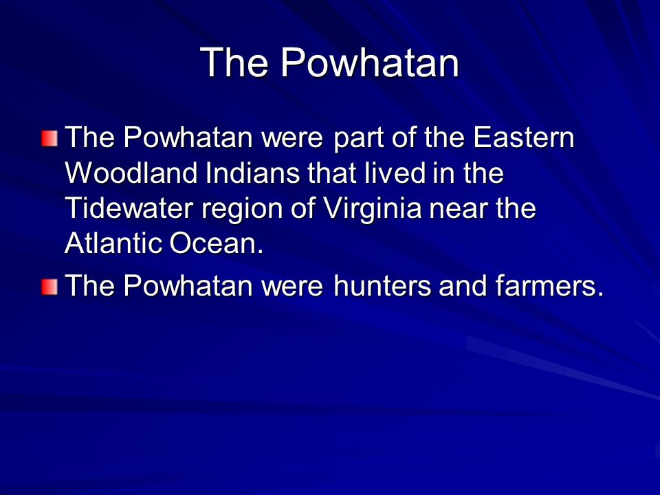 The Powhatan The Powhatan were part of the Eastern Woodland Indians that lived in the Tidewater region of Virginia near the Atlantic Ocean. The Powhat