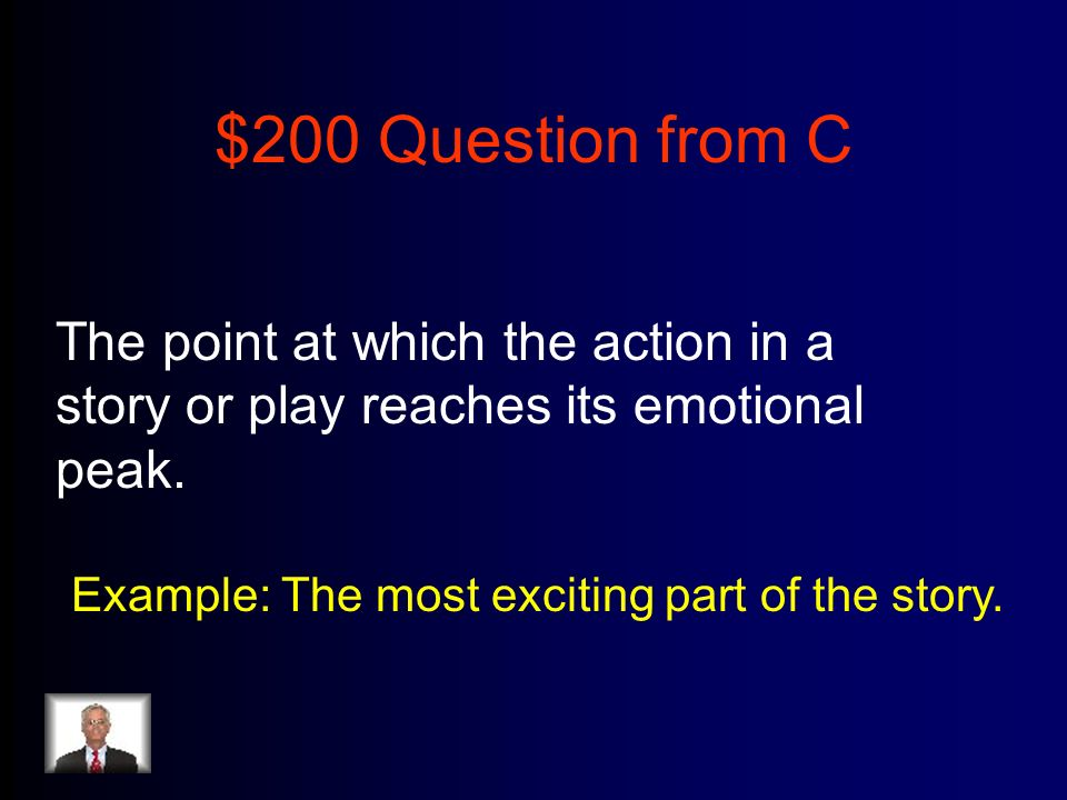 $200 Question from C The point at which the action in a story or play reaches its emotional peak.