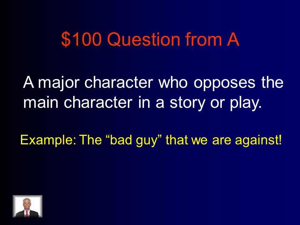 $100 Question from A A major character who opposes the main character in a story or play.